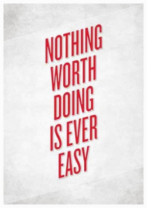 Nothing worth doing is ever easy.