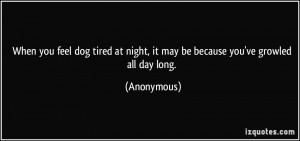 When you feel dog tired at night, it may be because you've growled all ...
