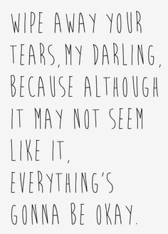 ... because although it may not seem like it, everything's gonna be okay