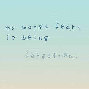 Quotes About Being Forgotten Fear is being forgotten