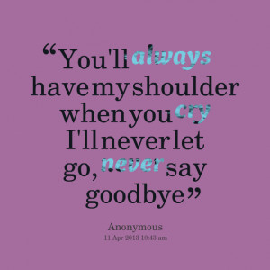 Quotes Picture: you'll always have my shoulder when you cry i'll never ...