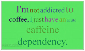 not addicted to coffee, I just have an acute caffeine dependency.