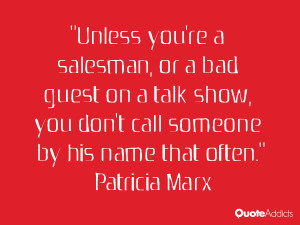 Unless you're a salesman, or a bad guest on a talk show, you don't ...