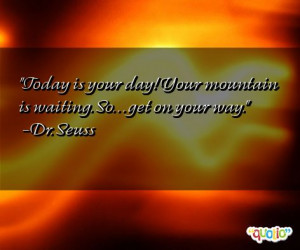 Today is your day! Your mountain is waiting . So. . . get on your way.