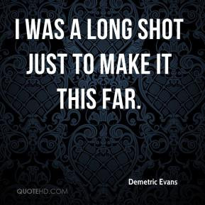 Demetric Evans - I was a long shot just to make it this far.