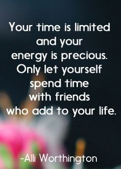 time is limited and your energy is precious. Only let yourself spend ...