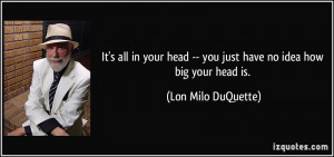 It's all in your head -- you just have no idea how big your head is ...