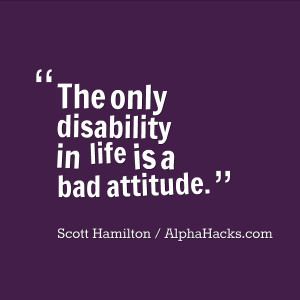 """... The only disability in life is a bad attitude."""" – Scott Hamilton"""