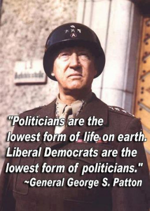 """... are the lowest form of politician."""" ~ General George S. Patton"""