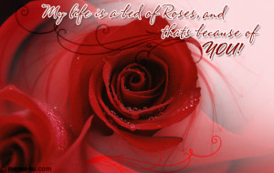 My life is a bed of roses because of you!