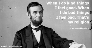 ... feel bad. That's my religion - Abraham Lincoln Quotes - StatusMind.com