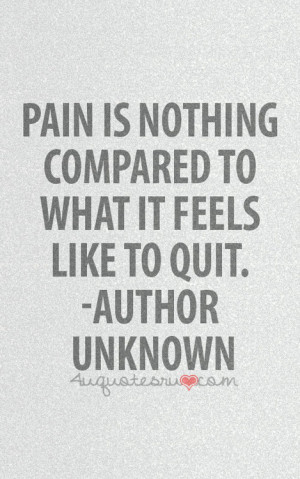 Pain is nothing compared to what it feels like to quit.