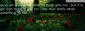 always be able to make girls cry , but if a girl can make a guy cry ...