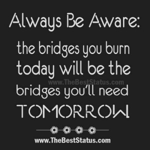 Burning bridges isn't a good idea, ever.