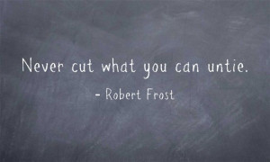 Never cut what you can untie. - Robert Frost. I love this for so many ...