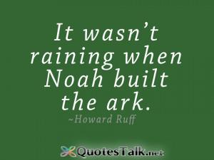 Positive Quotes – It wasn?t raining when Noah built the ark.- Howard ...