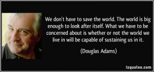 We don't have to save the world. The world is big enough to look after ...