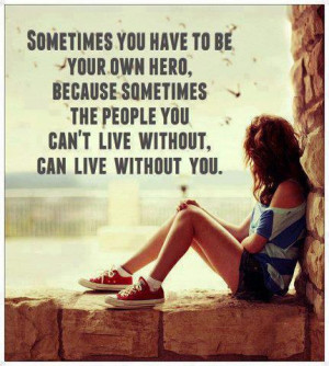 you have to be your own hero because sometimes the people you ...