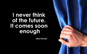never think of the future - it comes soon enough.