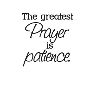 The greatest prayer is patience