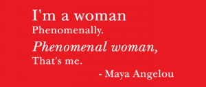 Quote: I'm a woman | Phenomenally. | Phenomenal woman, | That's me ...
