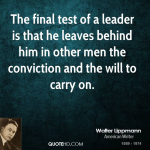 The final test of a leader is that he leaves behind him in other men ...