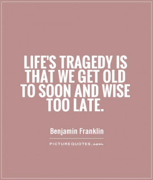 ... tragedy is that we get old too soon and wise too late - Life Quote