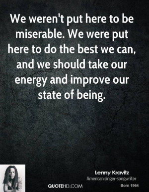 We weren't put here to be miserable. We were put here to do the best ...
