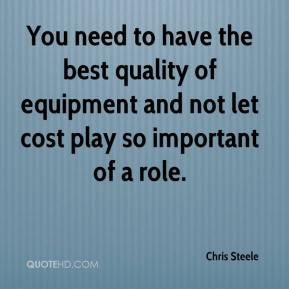You need to have the best quality of equipment and not let cost play ...