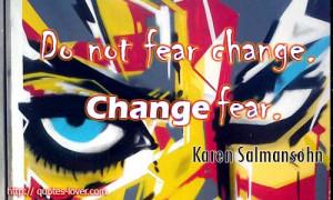 Do-not-fear-change.-Change-fear.-Karen-Salmansohn-quotes.jpg