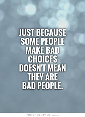 Just because some people make bad choices doesn't mean they are bad ...