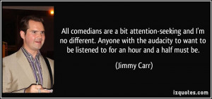 All comedians are a bit attention-seeking and I'm no different. Anyone ...