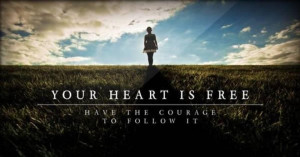 Your heart is free have the courage to follow it
