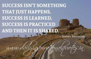 ... learned, success is practiced and then it is shared. ~ Sparky Anderson