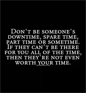 Don't Be Someones Down-Time, Spare-Time, Part-Time Or Sometime.