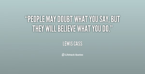 People may doubt what you say, but they will believe what you do.