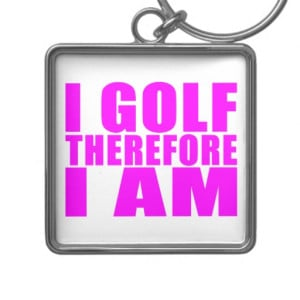 Funny Girl Golfers Quotes : I Golf therefore I am Key Chain