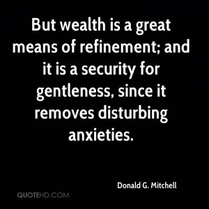 But wealth is a great means of refinement; and it is a security for ...