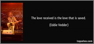 The love received is the love that is saved. - Eddie Vedder