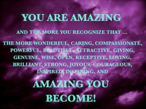 You are amazing and the more you recognize that