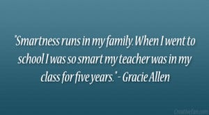Smartness runs in my family. When I went to school I was so smart my ...