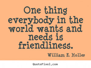 ... the world wants and needs.. William E. Holler good friendship quotes