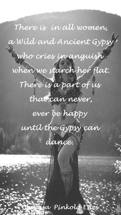there is in all women a Wild and Ancient Gypsy who cries in anguish ...