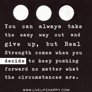 way out and give up, but real strength comes when you decide to keep ...