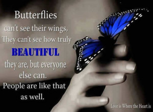 Butterflies can't see their wings, They can't see how truly ...