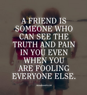 friend is someone who can see the truth and pain in you even when you ...