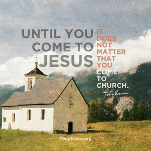 Until you come to Jesus it does not matter that you come to church ...