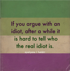 with an idiot, after a while it is hard to tell who the real idiot is ...