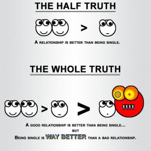 half truth a relationship is better than being single. the whole truth ...