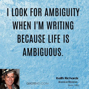 look for ambiguity when I'm writing because life is ambiguous.